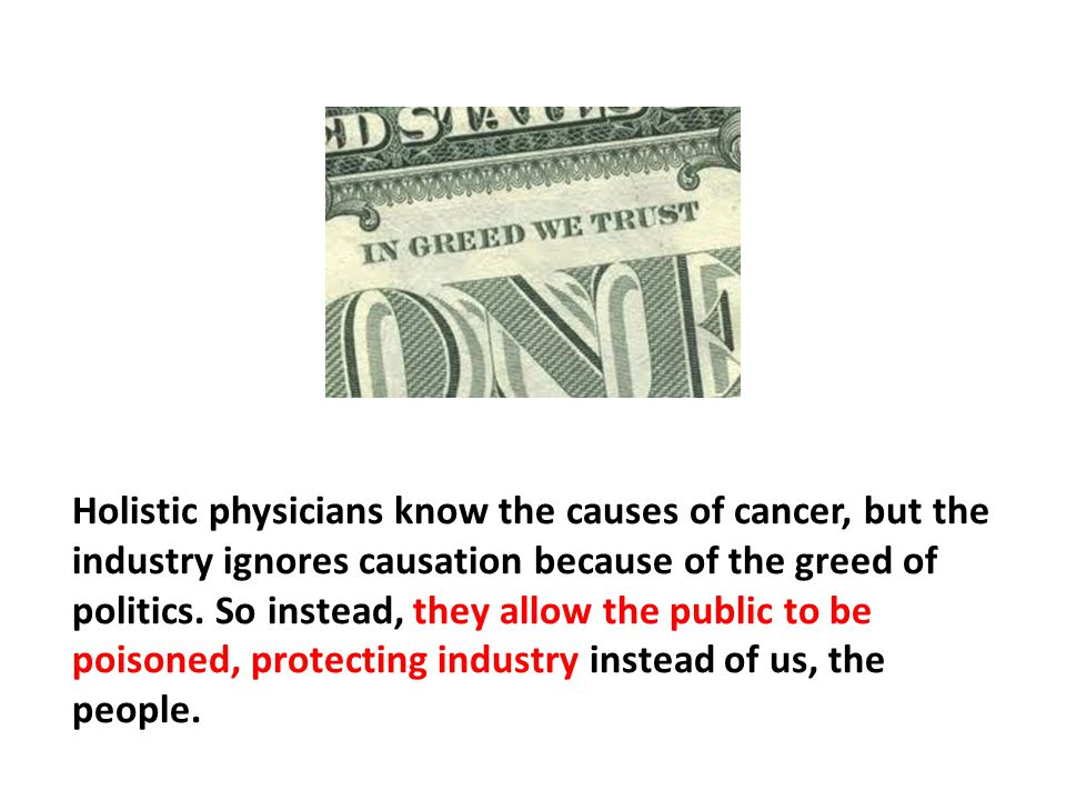 Holistic physicians know the causes of cancer, but the industry ignores causation because of the greed of politics. So instead, they allow the public to be poisoned, protecting industry instead of us, the people.