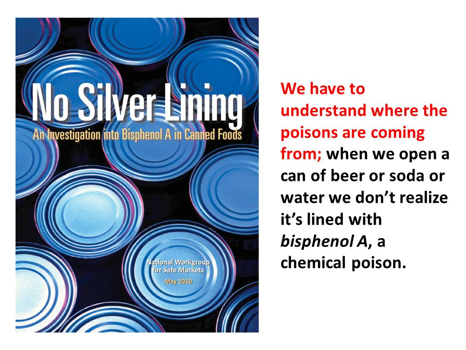 We have to understand where the poisons are coming from; when we open a can of beer or soda or water we don't realize it's lined with bisphenol A, a chemical poison.