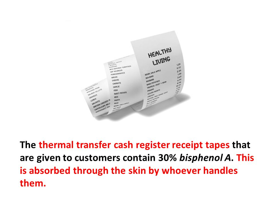 The thermal transfer cash register receipt tapes that are given to customers contain 30% bisphenol A. This is absorbed through the skin by whoever handles them.