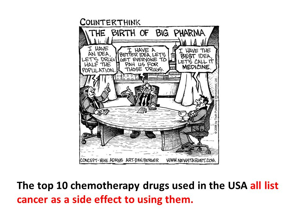 The top 10 chemotherapy drugs used in the USA all list cancer as a side effect to using them.