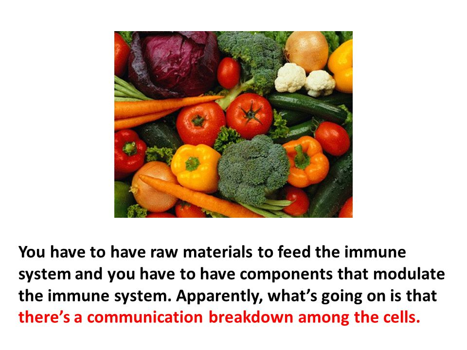 You have to have raw materials to feed the immune system and you have to have components that modulate the immune system. Apparently, what's going on is that there's a communication breakdown among the cells. Cells communicate in an electromagnetic realm or, rather, they emit photons (light particles). Environmental toxins can block the frequencies that the cells communicate with. Light is being emitted at a particular wavelength. Other cells are able to take that light as language and know how to do what they need to do. It's called photon repair. Scientists know it exists, they don't understand how it works but they know that's what happens at the DNA level.