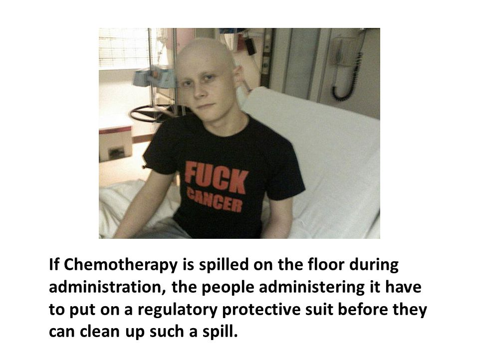 If Chemotherapy is spilled on the floor during administration, the people administering it have to put on a regulatory protective suit before they can clean up such a spill.