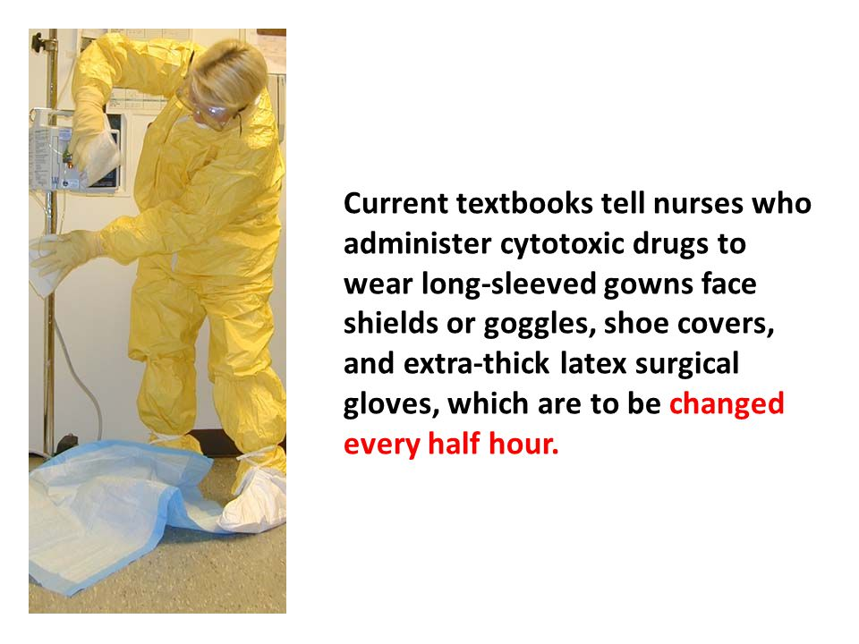 Current textbooks tell nurses who administer cytotoxic drugs to wear long-sleeved gowns face shields or goggles, shoe covers, and extra-thick latex surgical gloves, which are to be changed every half hour.