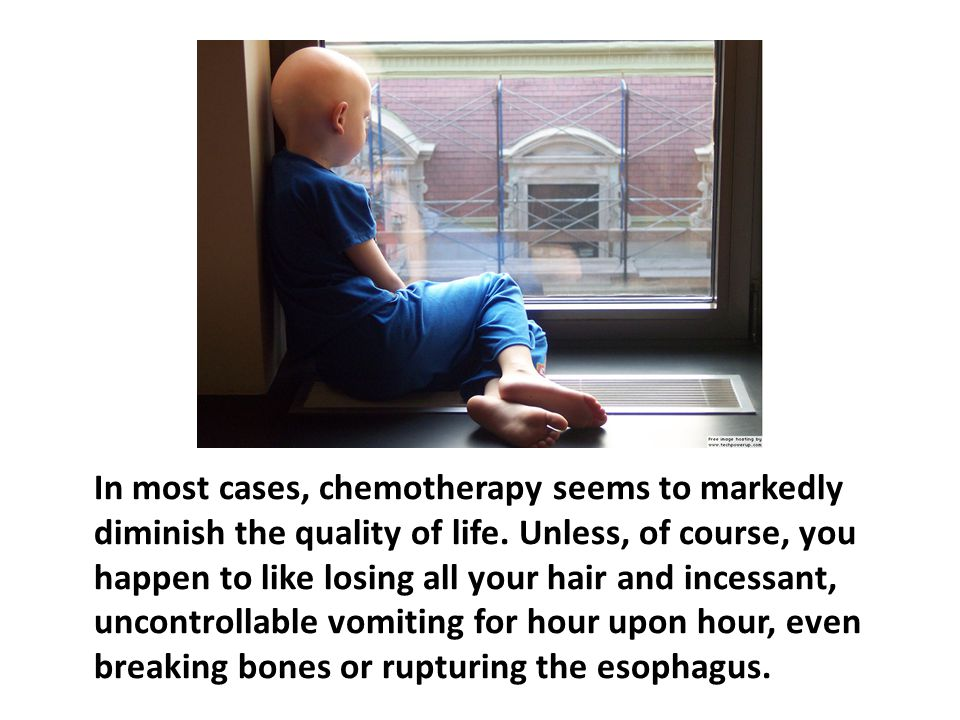 In most cases, chemotherapy seems to markedly diminish the quality of life. Unless, of course, you happen to like losing all your hair and incessant, uncontrollable vomiting for hour upon hour, even breaking bones or rupturing the esophagus.