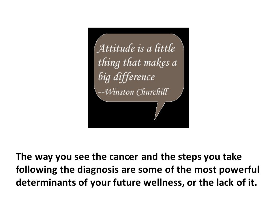 The way you see the cancer and the steps you take following the diagnosis are some of the most powerful determinants of your future wellness, or the lack of it.