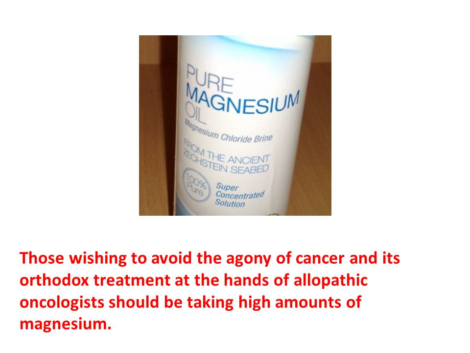 Those wishing to avoid the agony of cancer and its orthodox treatment at the hands of allopathic oncologists should be taking high amounts of magnesium.