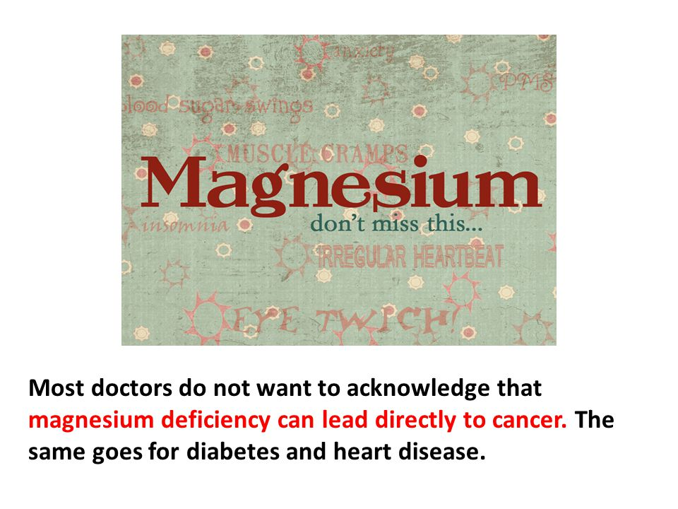 Most doctors do not want to acknowledge that magnesium deficiency can lead directly to cancer, thus to a significantly shorter life. The same goes for diabetes and heart disease—magnesium deficiency brings on these diseases.