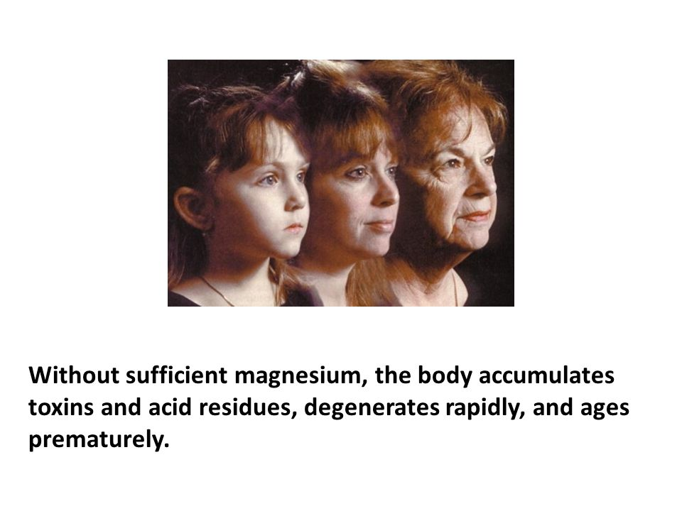 Without sufficient magnesium, the body accumulates toxins and acid residues, degenerates rapidly, and ages prematurely.
