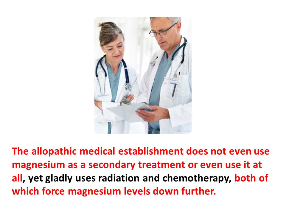 The allopathic medical establishment does not even use magnesium as a secondary treatment or even use it at all, yet gladly uses radiation and chemotherapy, both of which force magnesium levels down further.