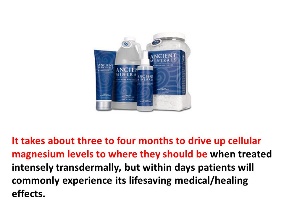 It takes about three to four months to drive up cellular magnesium levels to where they should be when treated intensely transdermally, but within days patients will commonly experience its lifesaving medical/healing effects.