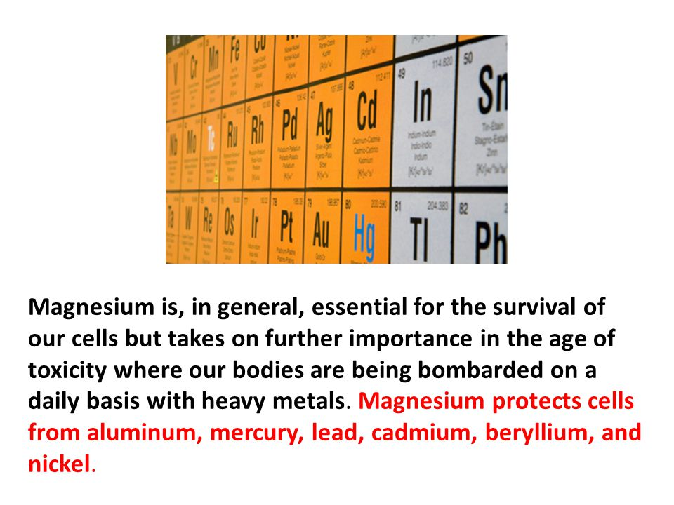 Magnesium is, in general, essential for the survival of our cells but takes on further importance in the age of toxicity where our bodies are being bombarded on a daily basis with heavy metals. Magnesium protects cells from aluminum, mercury, lead, cadmium, beryllium, and nickel.