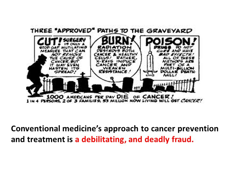 Conventional medicine's approach to cancer prevention and treatment is a debilitating, and deadly fraud.