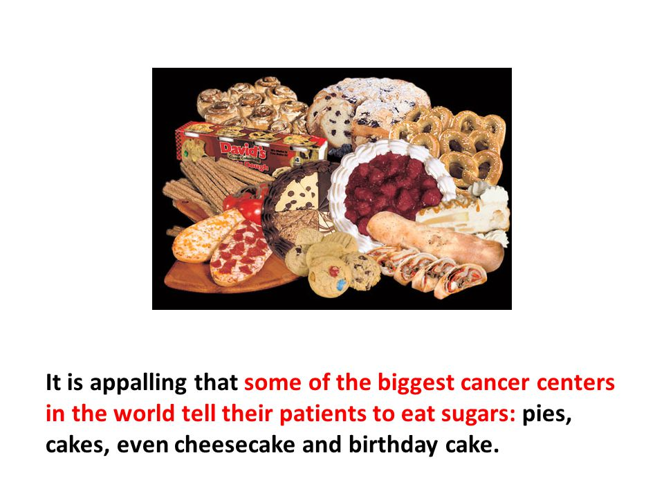 It is appalling that some of the biggest cancer centers in the world tell their patients to eat sugars: pies, cakes, even cheesecake and birthday cake. They tell them this so that they don't lose weight. All these things are filled with MSG and sugar. This is crazy, because cancer is fueled by sugar. It can't use other things to grow as do other cells.