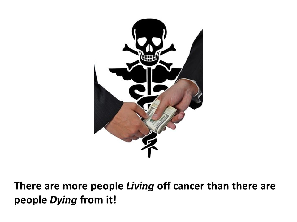 There are more people Living off cancer than there are people Dying from it!