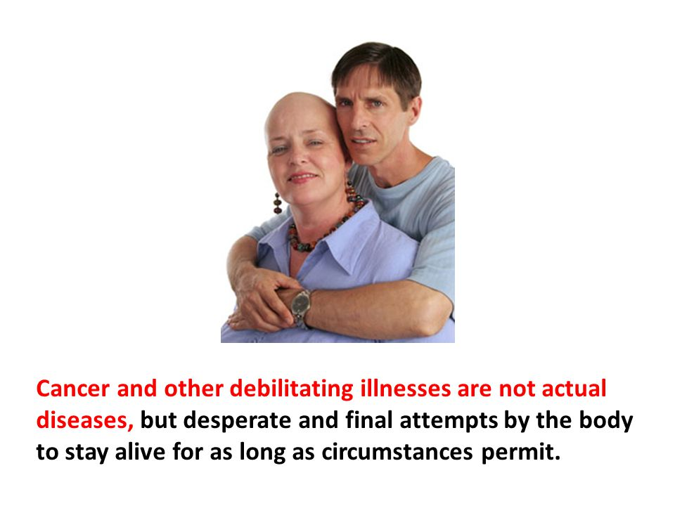 Cancer and other debilitating illnesses are not actual diseases, but desperate and final attempts by the body to stay alive for as long as circumstances permit.