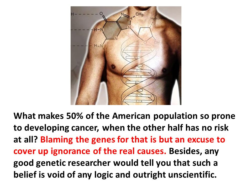 What makes 50% of the American population so prone to developing cancer, when the other half has no risk at all Blaming the genes for that is but an excuse to cover up ignorance of the real causes. Besides, any good genetic researcher would tell you that such a belief is void of any logic and outright unscientific.