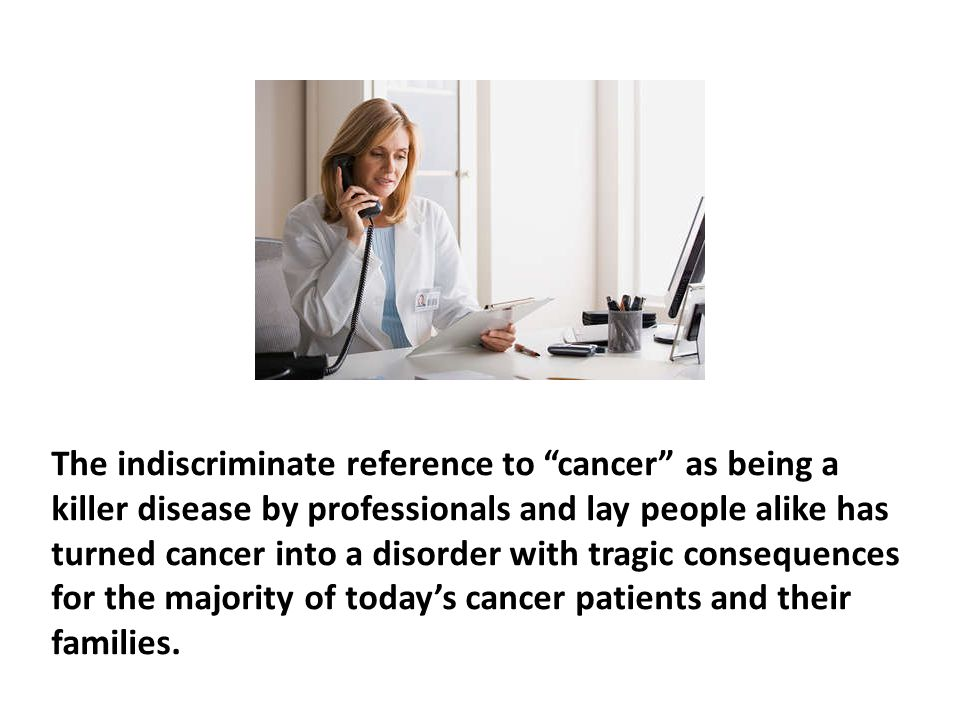 The indiscriminate reference to cancer as being a killer disease by professionals and lay people alike has turned cancer into a disorder with tragic consequences for the majority of today's cancer patients and their families.