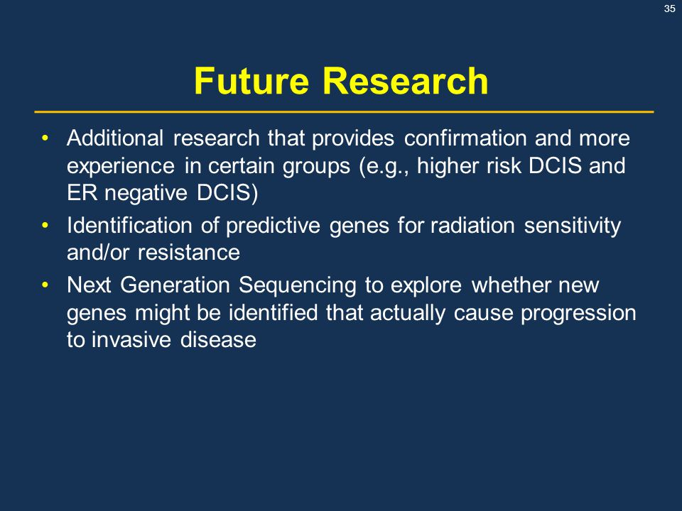 Future Research Additional research that provides confirmation and more experience in certain groups (e.g., higher risk DCIS and ER negative DCIS)