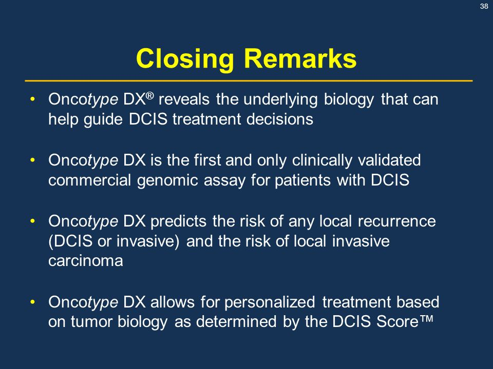 Closing Remarks Oncotype DX® reveals the underlying biology that can help guide DCIS treatment decisions.
