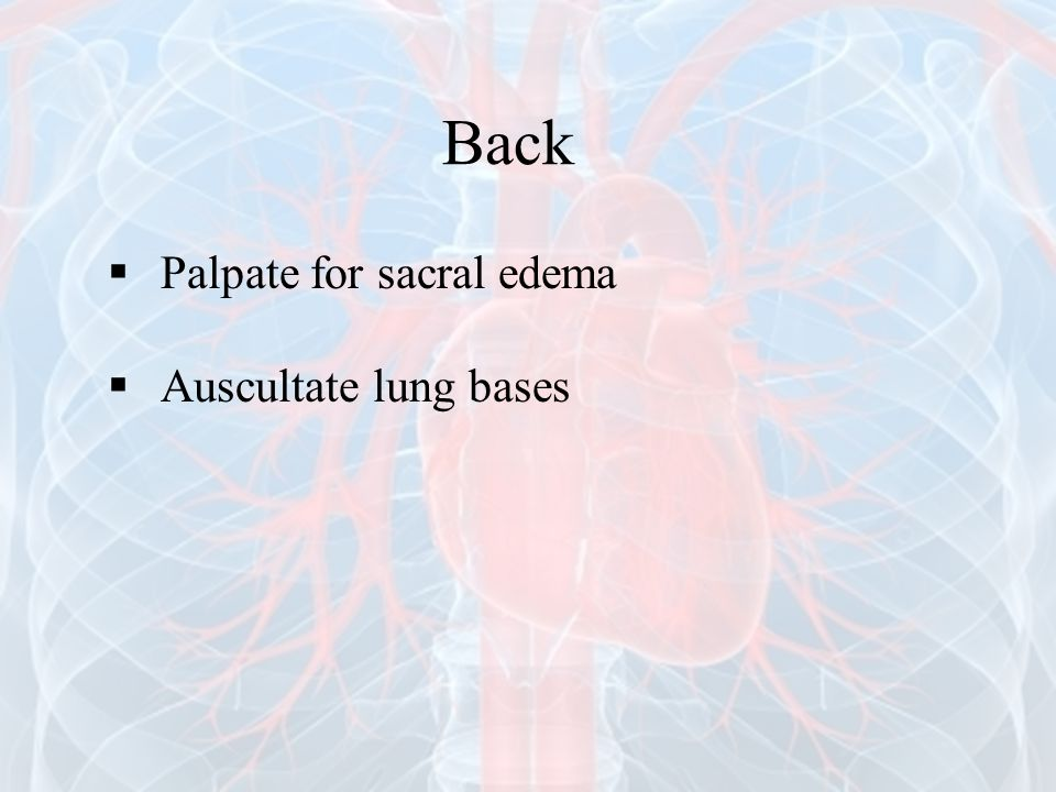 Back Palpate for sacral edema Auscultate lung bases