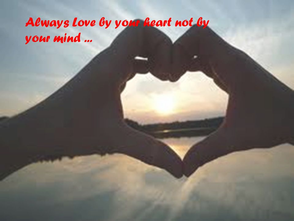 Always Love by your heart not by your mind ...