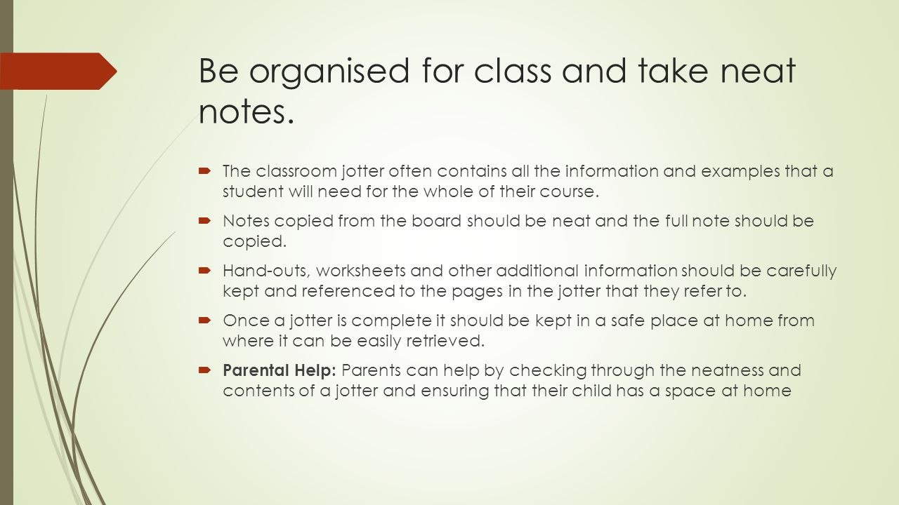 Be organised for class and take neat notes.