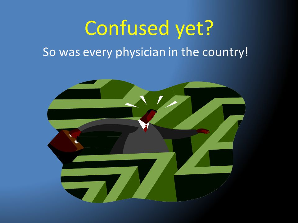Confused yet So was every physician in the country!