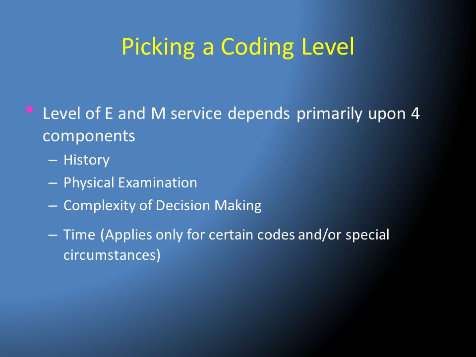 Picking a Coding Level Level of E and M service depends primarily upon 4 components. History. Physical Examination.