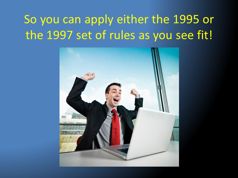 So you can apply either the 1995 or the 1997 set of rules as you see fit!
