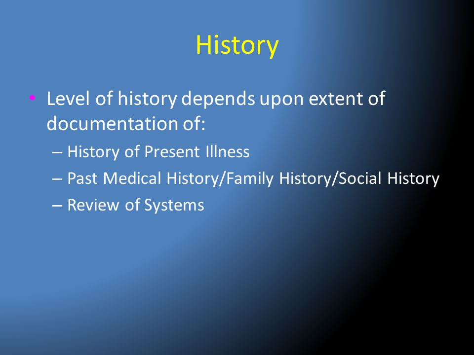 History Level of history depends upon extent of documentation of: