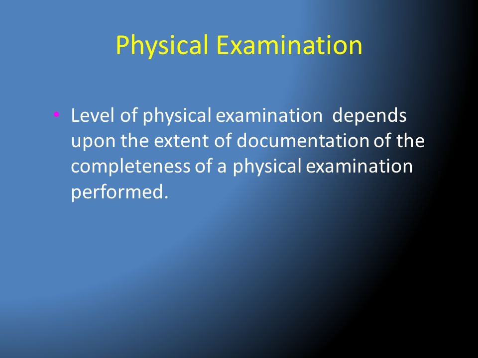 Physical Examination Level of physical examination depends upon the extent of documentation of the completeness of a physical examination performed.