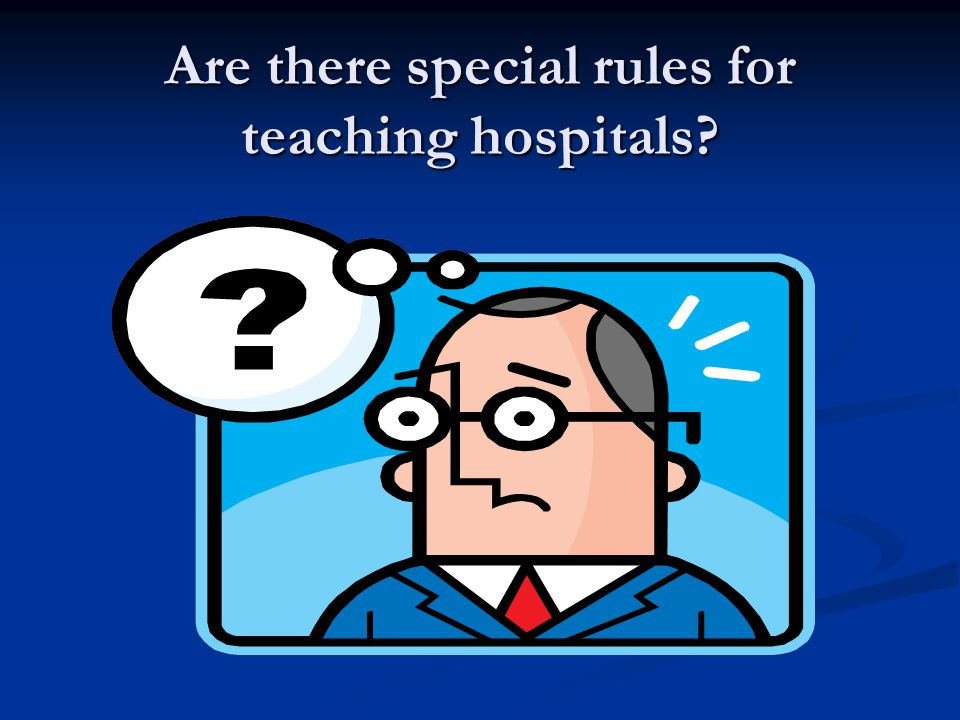 Are there special rules for teaching hospitals