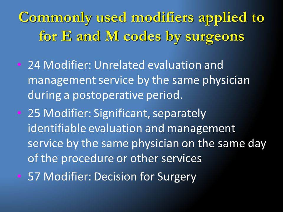 Commonly used modifiers applied to for E and M codes by surgeons