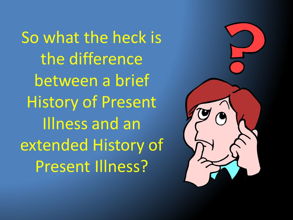 So what the heck is the difference between a brief History of Present Illness and an extended History of Present Illness