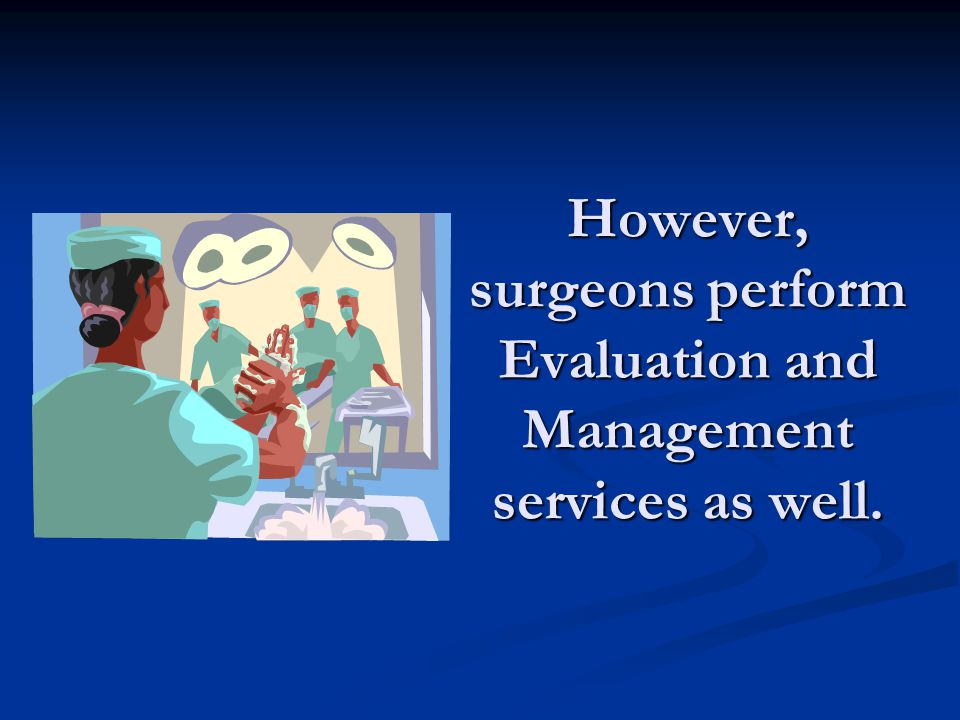 However, surgeons perform Evaluation and Management services as well.