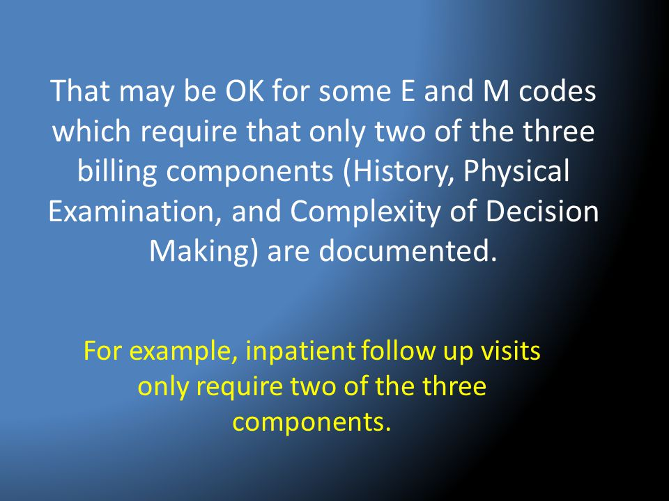 That may be OK for some E and M codes which require that only two of the three billing components (History, Physical Examination, and Complexity of Decision Making) are documented.