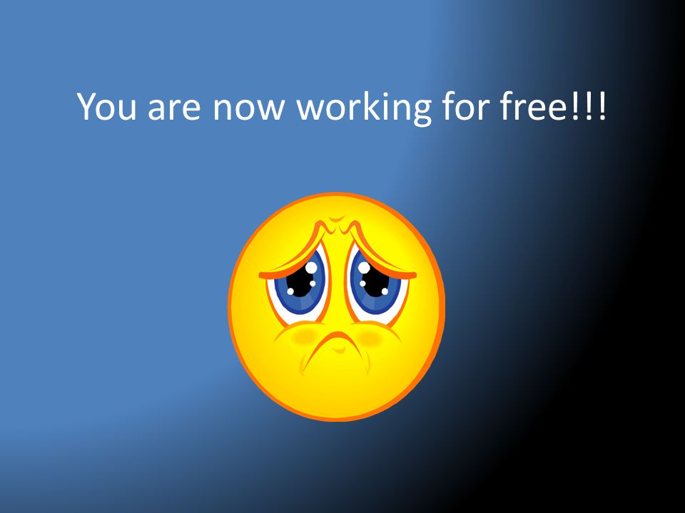 You are now working for free!!!