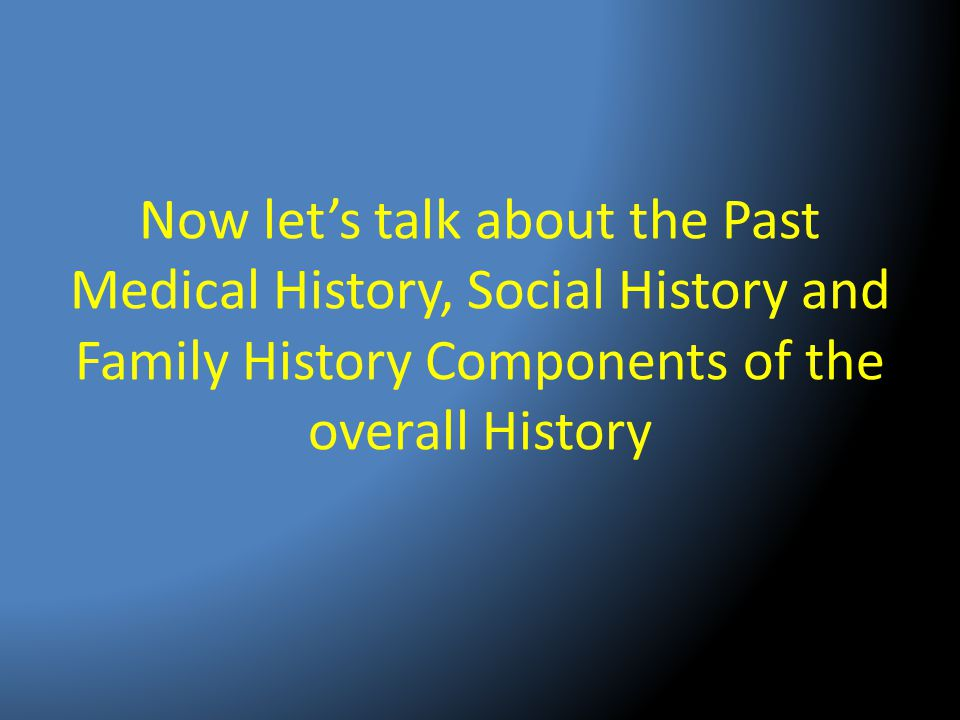 Now let's talk about the Past Medical History, Social History and Family History Components of the overall History