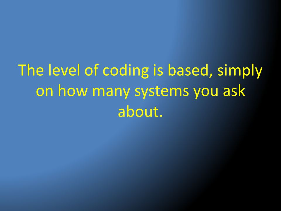 The level of coding is based, simply on how many systems you ask about.