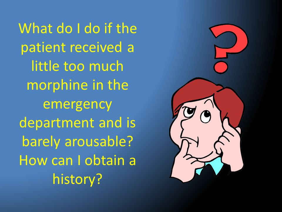 What do I do if the patient received a little too much morphine in the emergency department and is barely arousable.