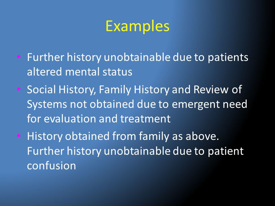 Examples Further history unobtainable due to patients altered mental status.
