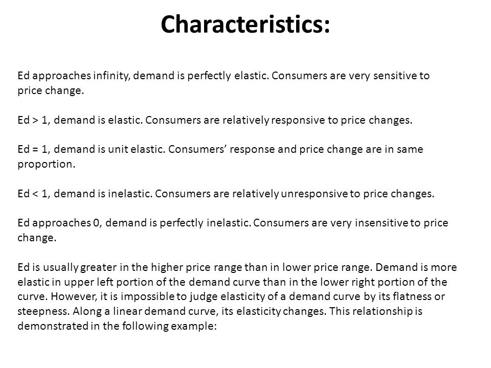 Characteristics: Ed approaches infinity, demand is perfectly elastic. Consumers are very sensitive to price change.