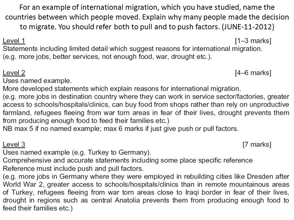 For an example of international migration, which you have studied, name the countries between which people moved. Explain why many people made the decision to migrate. You should refer both to pull and to push factors. (JUNE )