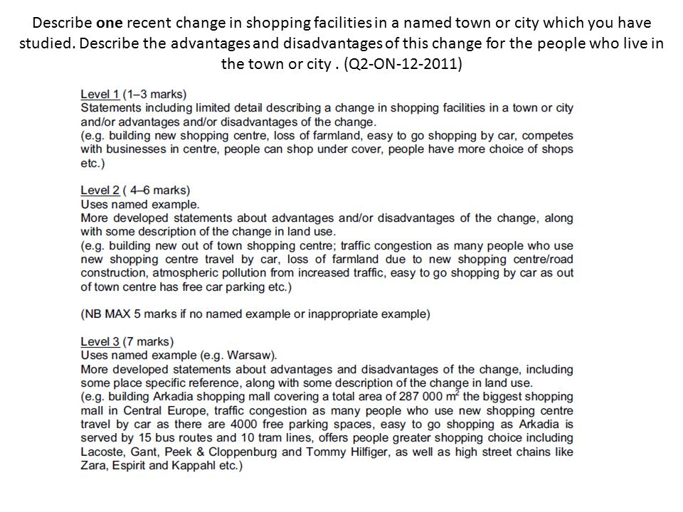 Describe one recent change in shopping facilities in a named town or city which you have studied. Describe the advantages and disadvantages of this change for the people who live in the town or city . (Q2-ON )