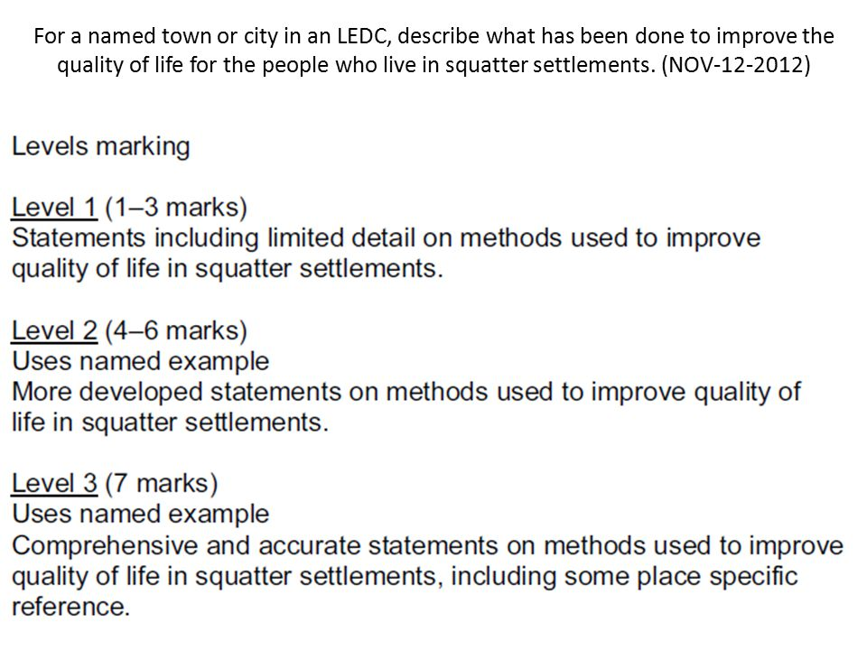 For a named town or city in an LEDC, describe what has been done to improve the quality of life for the people who live in squatter settlements. (NOV )