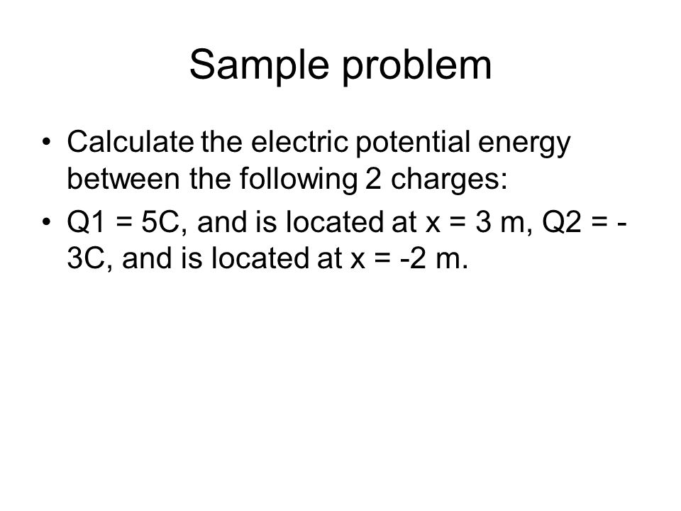 Sample problem Calculate the electric potential energy between the following 2 charges:
