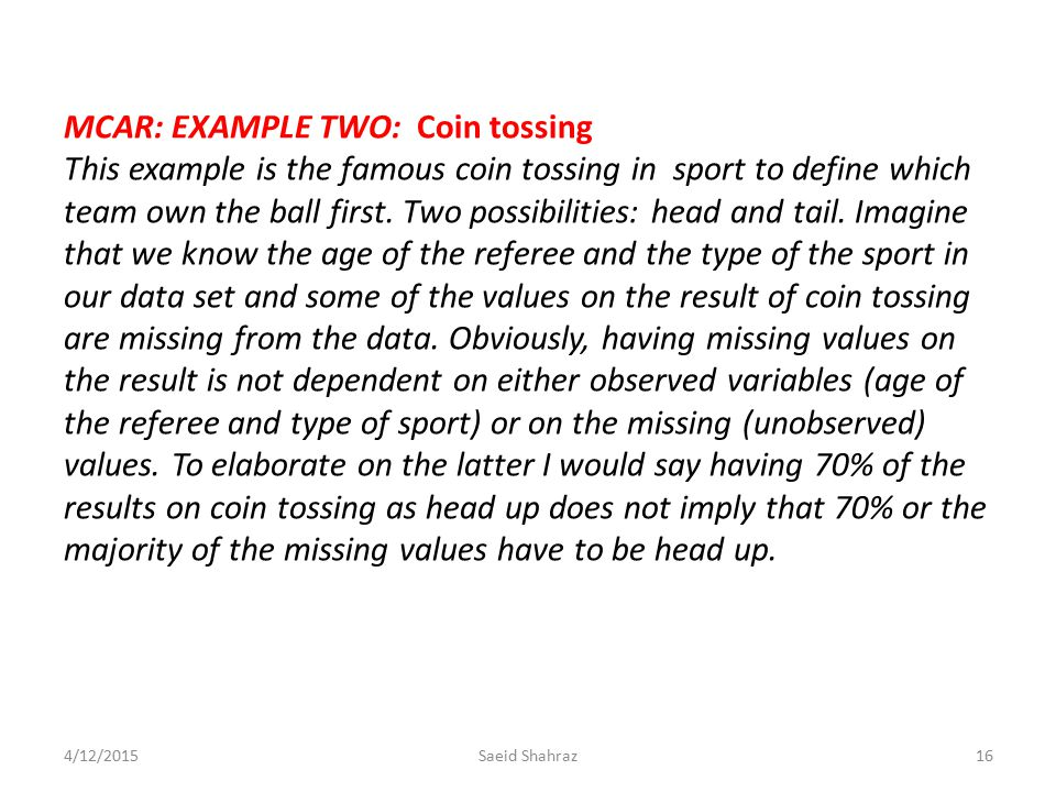 MCAR: EXAMPLE TWO: Coin tossing This example is the famous coin tossing in sport to define which team own the ball first. Two possibilities: head and tail. Imagine that we know the age of the referee and the type of the sport in our data set and some of the values on the result of coin tossing are missing from the data. Obviously, having missing values on the result is not dependent on either observed variables (age of the referee and type of sport) or on the missing (unobserved) values. To elaborate on the latter I would say having 70% of the results on coin tossing as head up does not imply that 70% or the majority of the missing values have to be head up.