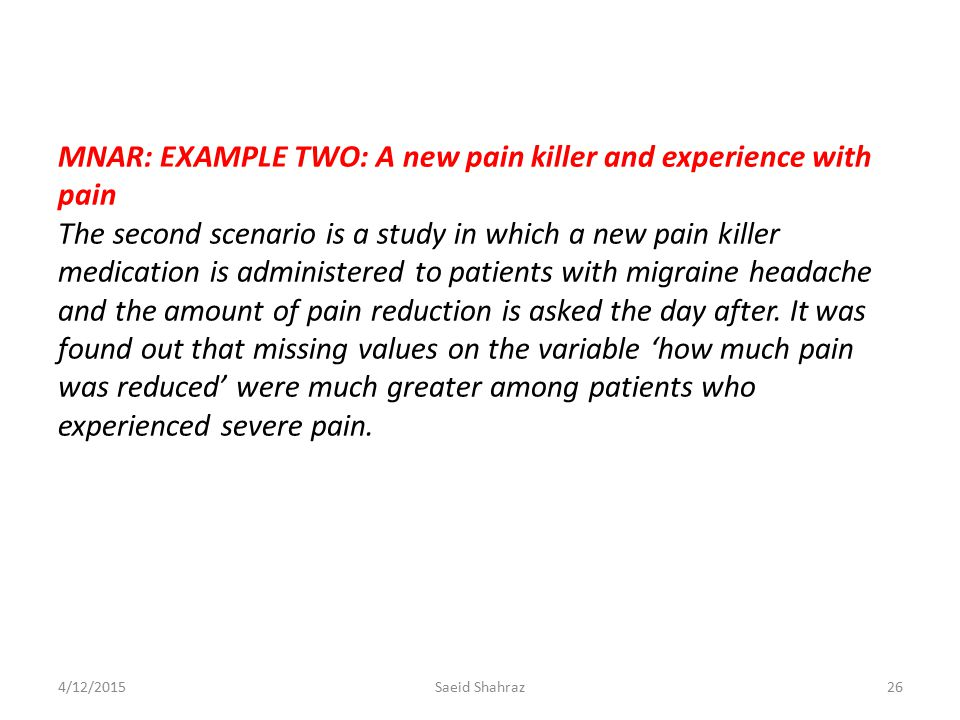MNAR: EXAMPLE TWO: A new pain killer and experience with pain The second scenario is a study in which a new pain killer medication is administered to patients with migraine headache and the amount of pain reduction is asked the day after. It was found out that missing values on the variable 'how much pain was reduced' were much greater among patients who experienced severe pain.