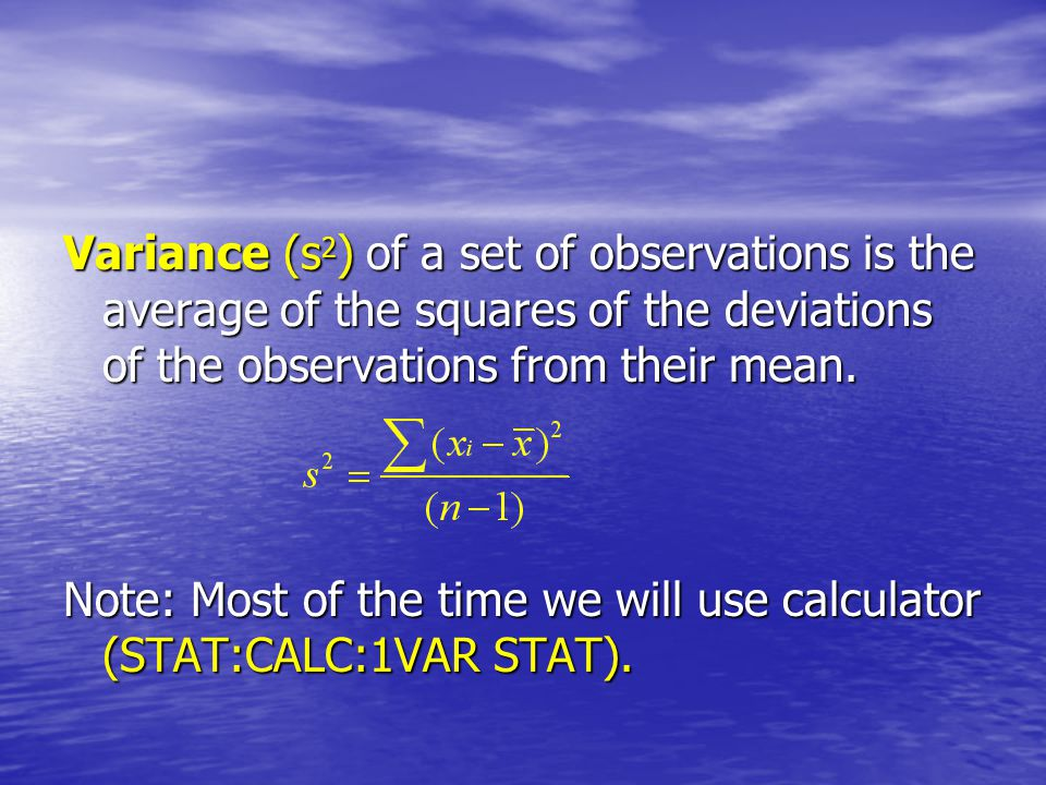 Variance (s2) of a set of observations is the average of the squares of the deviations of the observations from their mean.