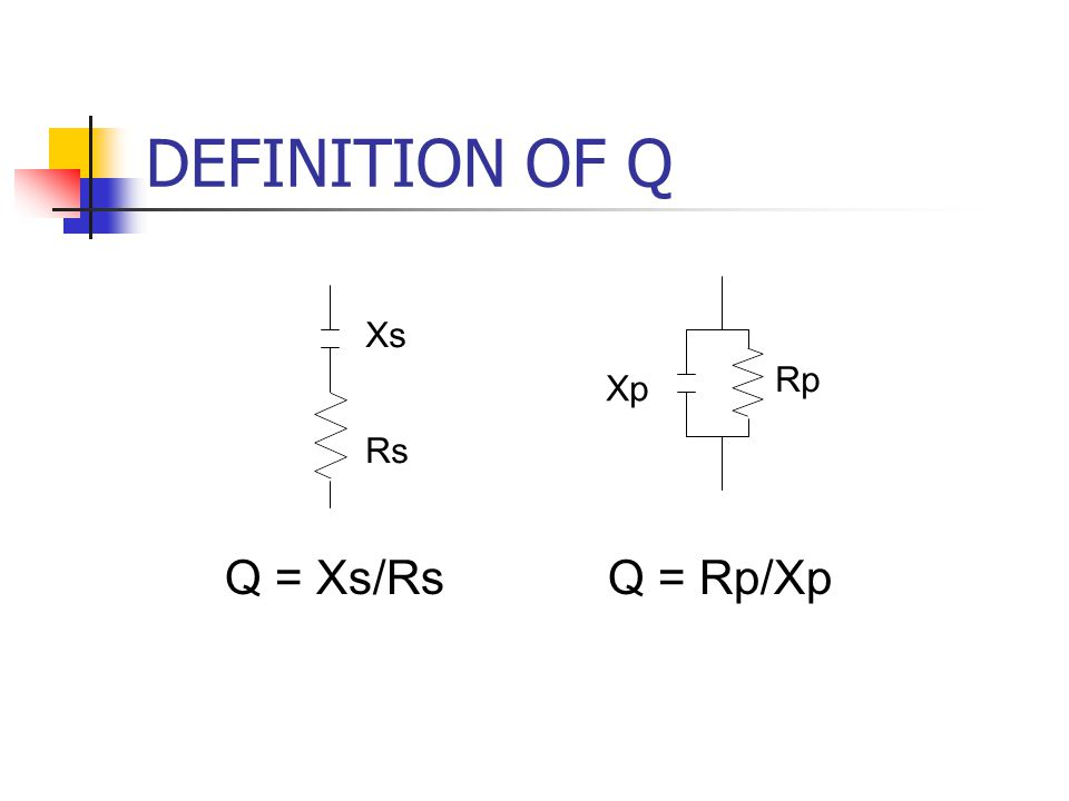 DEFINITION OF Q Xs Rp Xp Rs Q = Xs/Rs Q = Rp/Xp